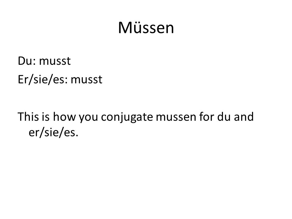 Müssen Du: musst Er/sie/es: musst This is how you conjugate mussen for du and er/sie/es.