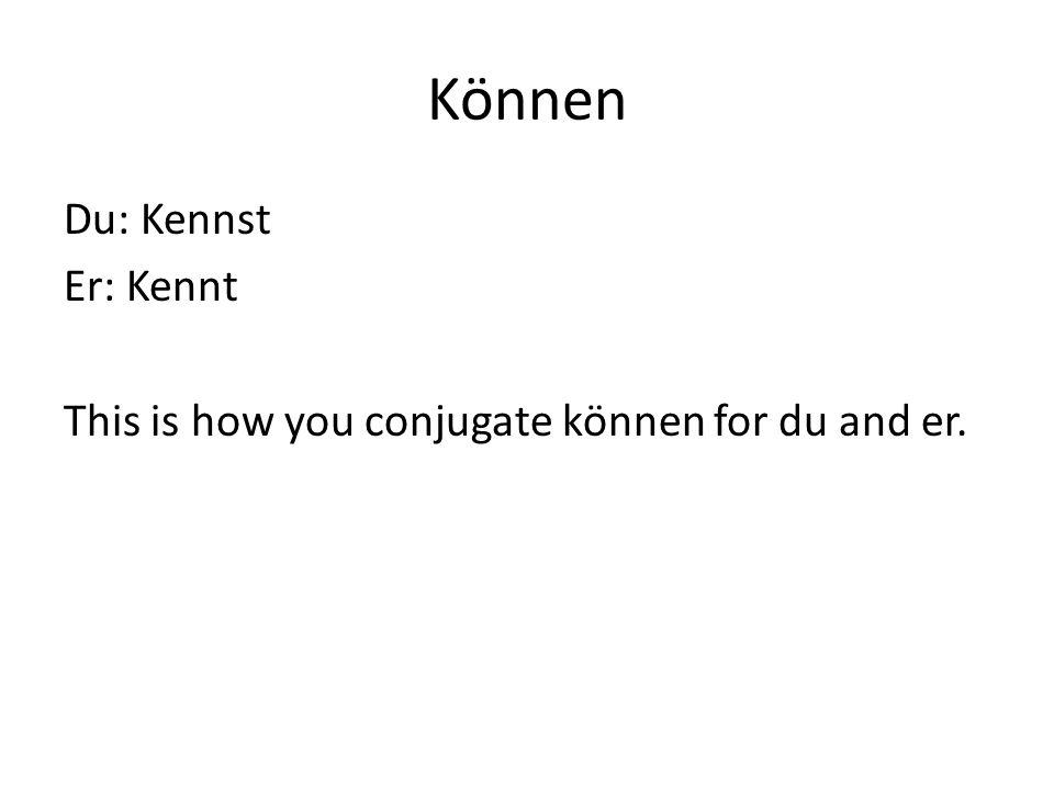 Können Du: Kennst Er: Kennt This is how you conjugate können for du and er.