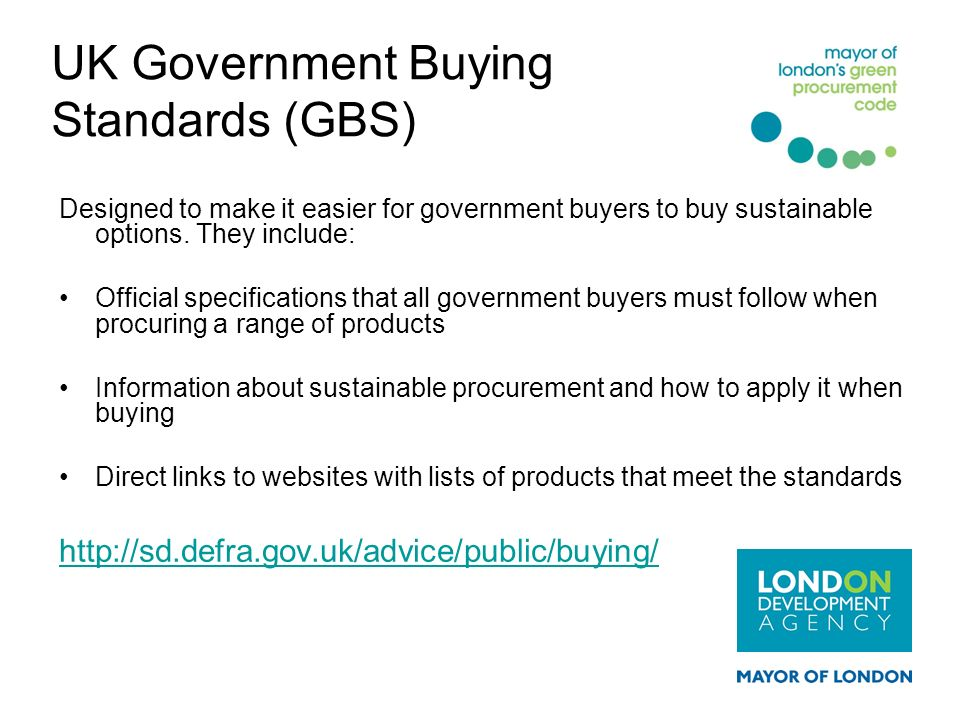 UK Government Buying Standards (GBS) Designed to make it easier for government buyers to buy sustainable options. They include: Official specification