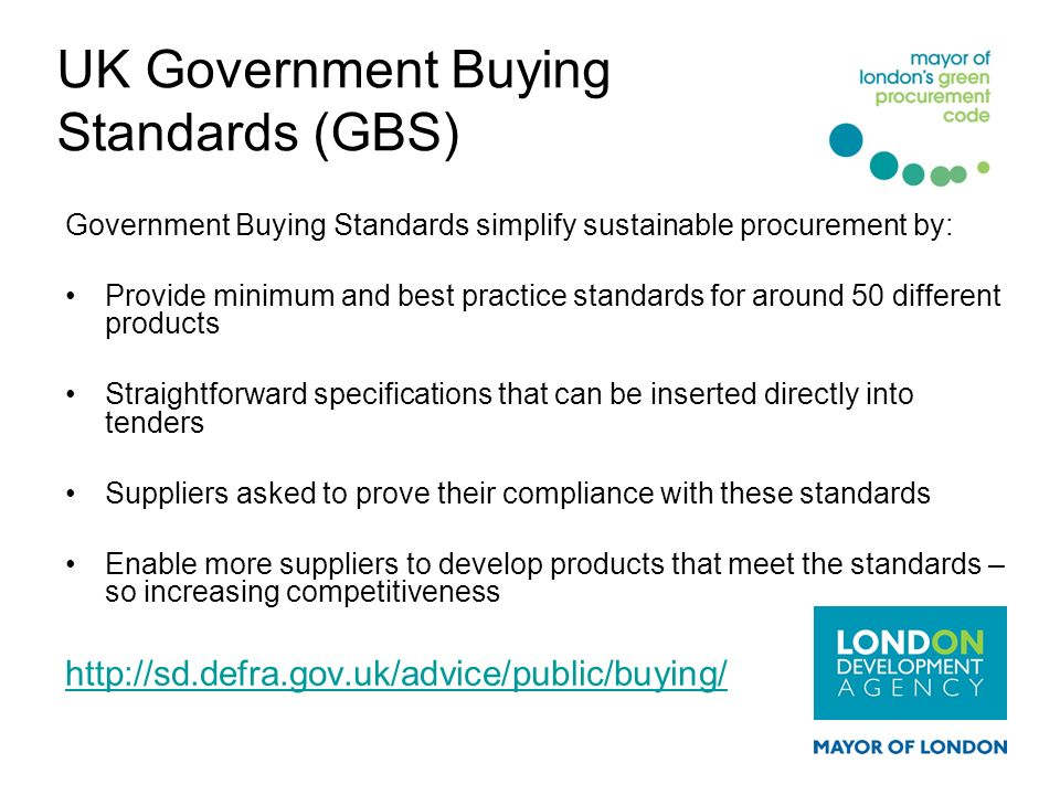 UK Government Buying Standards (GBS) Government Buying Standards simplify sustainable procurement by: Provide minimum and best practice standards for