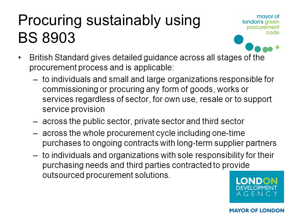Procuring sustainably using BS 8903 British Standard gives detailed guidance across all stages of the procurement process and is applicable: –to indiv