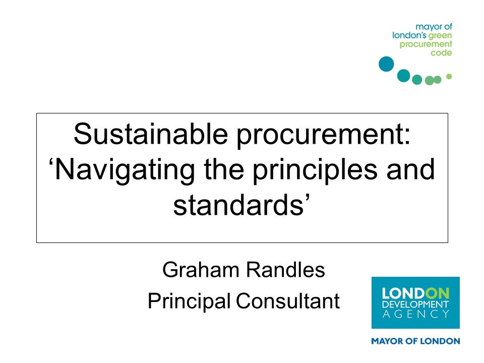 Sustainable procurement: Navigating the principles and standards Graham Randles Principal Consultant