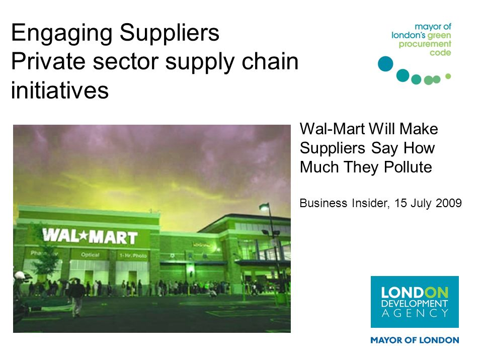 Engaging Suppliers Private sector supply chain initiatives Wal-Mart Will Make Suppliers Say How Much They Pollute Business Insider, 15 July 2009