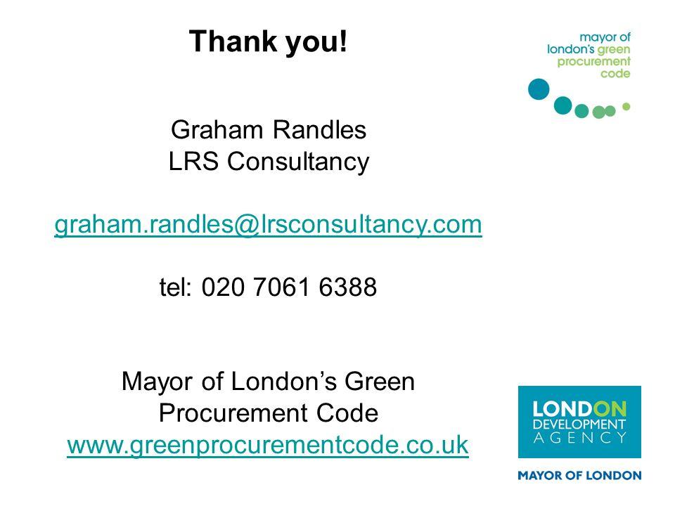 Graham Randles LRS Consultancy graham.randles@lrsconsultancy.com tel: 020 7061 6388 Mayor of Londons Green Procurement Code www.greenprocurementcode.c