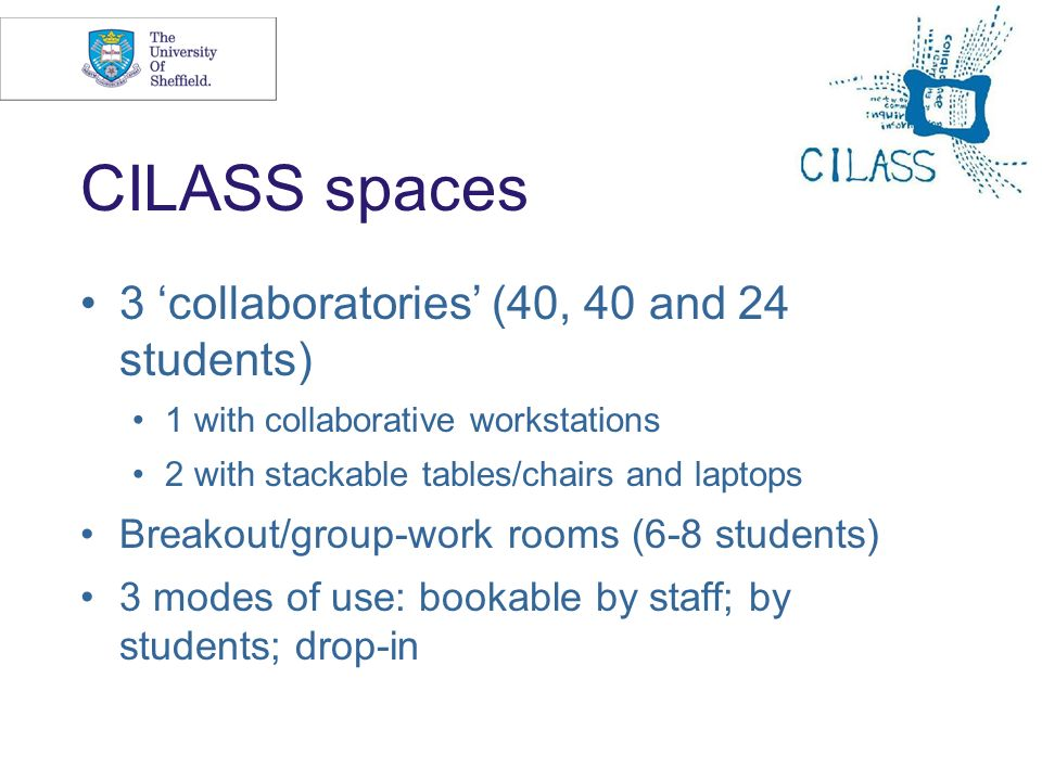 10 CILASS spaces 3 collaboratories (40, 40 and 24 students) 1 with collaborative workstations 2 with stackable tables/chairs and laptops Breakout/grou
