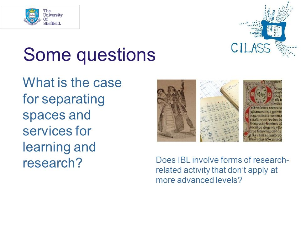 15 Some questions What is the case for separating spaces and services for learning and research? Does IBL involve forms of research- related activity