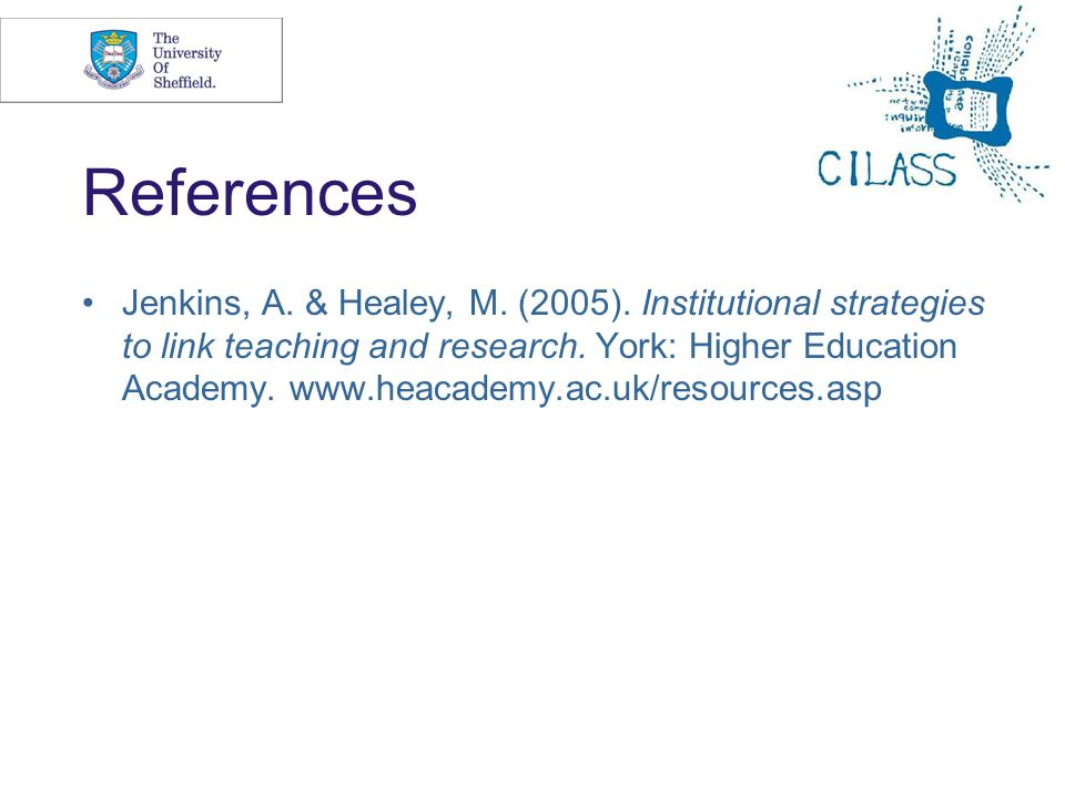 16 References Jenkins, A. & Healey, M. (2005). Institutional strategies to link teaching and research. York: Higher Education Academy. www.heacademy.a