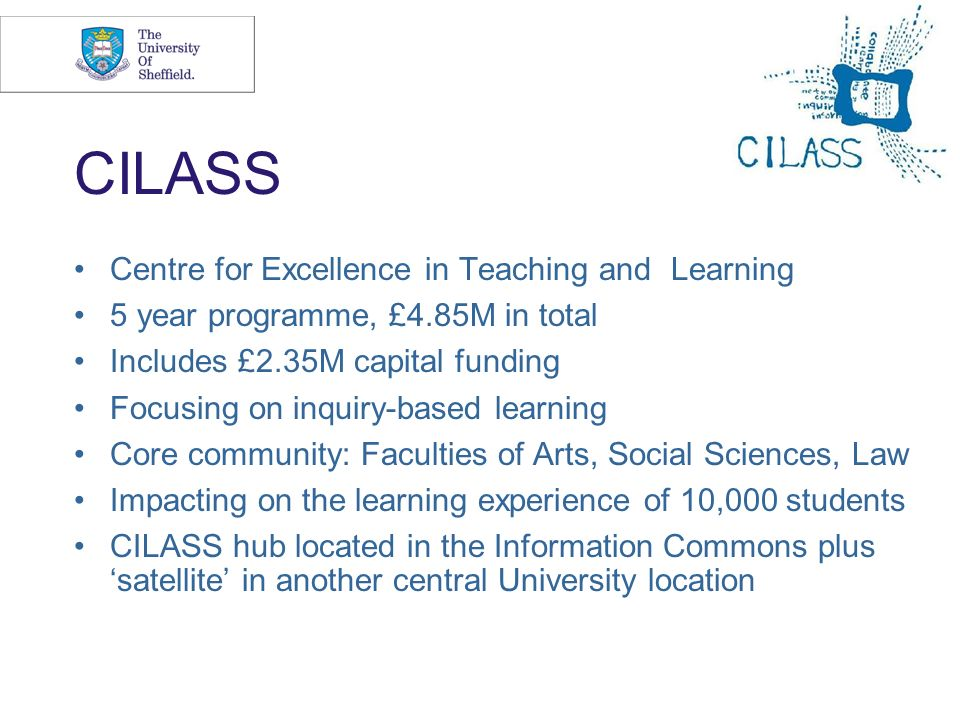 3 CILASS Centre for Excellence in Teaching and Learning 5 year programme, £4.85M in total Includes £2.35M capital funding Focusing on inquiry-based le