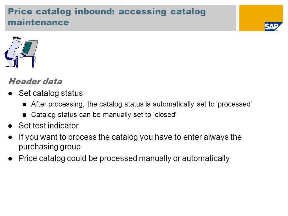 Price catalog inbound: accessing catalog maintenance Header data l Set catalog status n After processing, the catalog status is automatically set to '