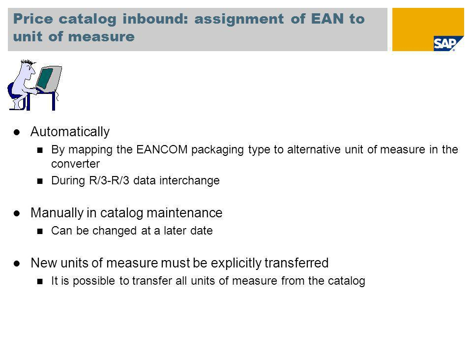 Price catalog inbound: assignment of EAN to unit of measure l Automatically n By mapping the EANCOM packaging type to alternative unit of measure in t