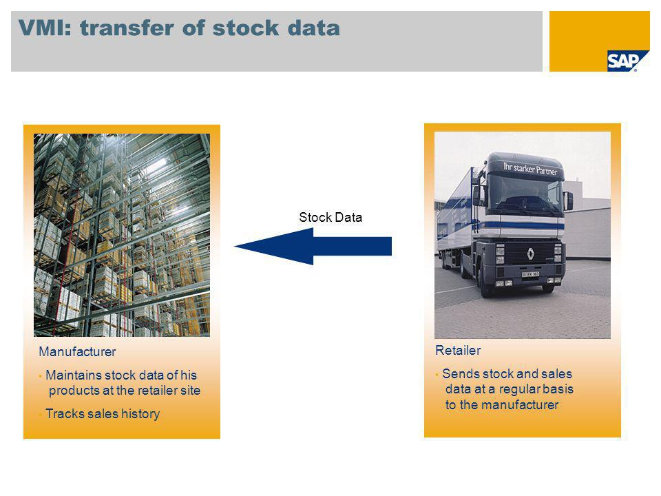 VMI: transfer of stock data Manufacturer Maintains stock data of his products at the retailer site Tracks sales history Retailer Sends stock and sales