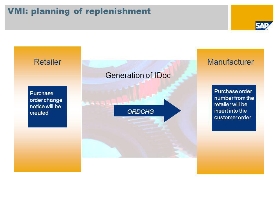 VMI: planning of replenishment Retailer Generation of IDoc Purchase order number from the retailer will be insert into the customer order Manufacturer