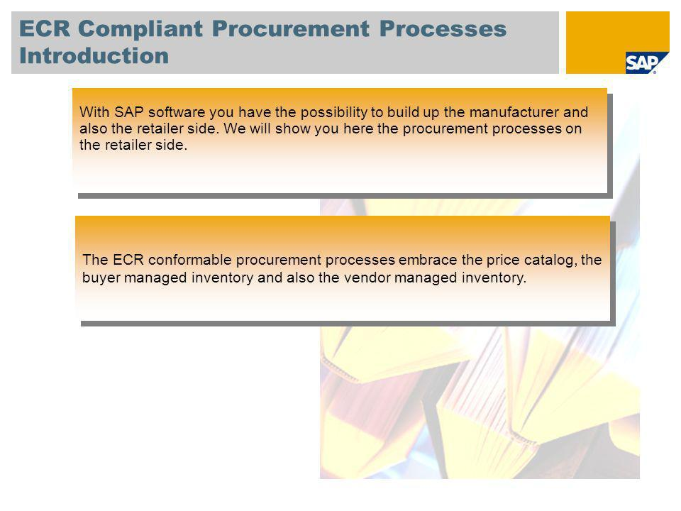 ECR Compliant Procurement Processes Introduction With SAP software you have the possibility to build up the manufacturer and also the retailer side. W