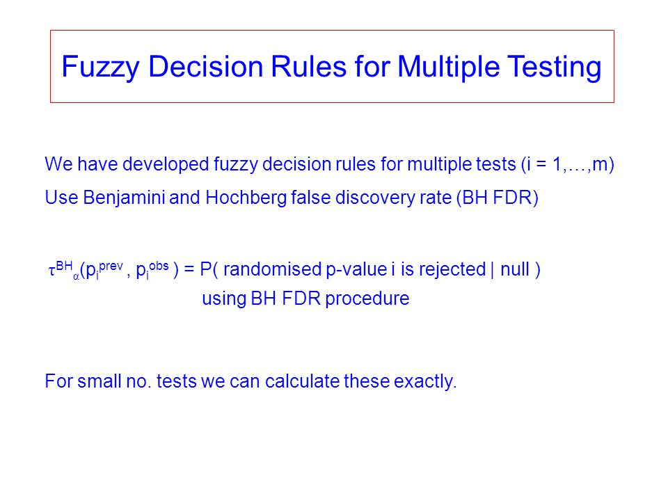 Fuzzy Decision Rules for Multiple Testing We have developed fuzzy decision rules for multiple tests (i = 1,…,m) Use Benjamini and Hochberg false discovery rate (BH FDR) τ BH α (p i prev, p i obs ) = P( randomised p-value i is rejected | null ) using BH FDR procedure For small no.