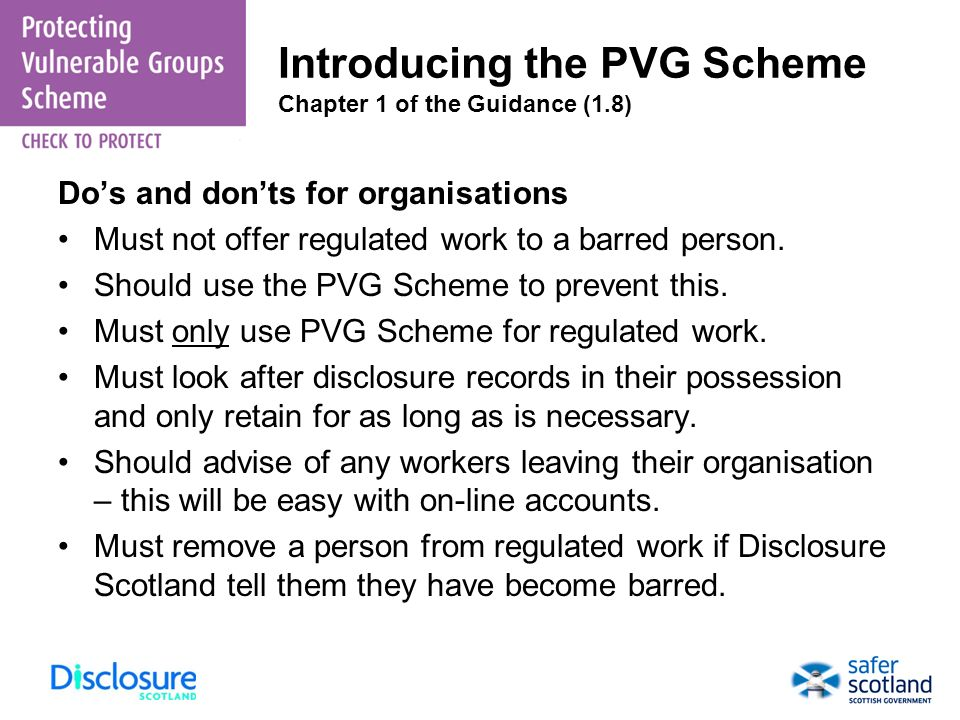 Introducing the PVG Scheme Chapter 1 of the Guidance (1.8) Dos and donts for organisations Must not offer regulated work to a barred person. Should us