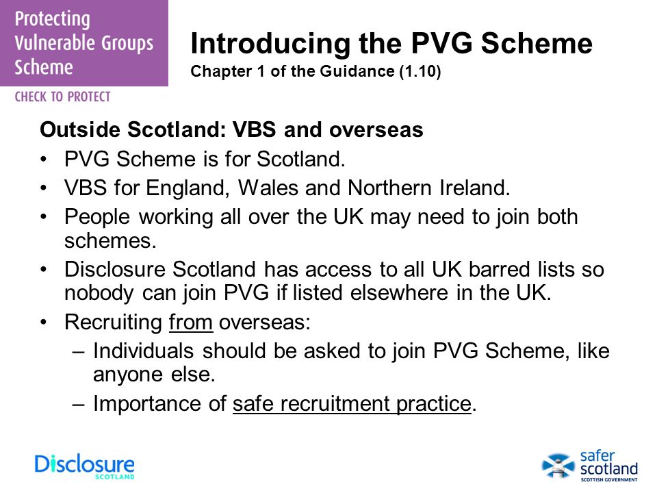 Introducing the PVG Scheme Chapter 1 of the Guidance (1.10) Outside Scotland: VBS and overseas PVG Scheme is for Scotland. VBS for England, Wales and