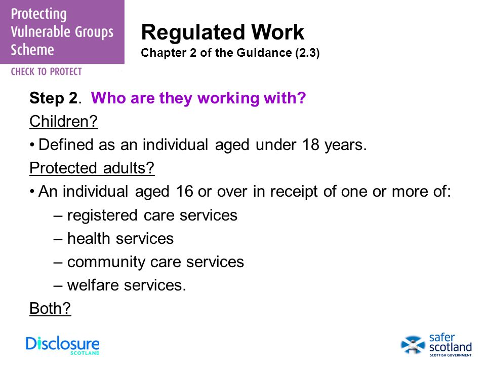 Step 2. Who are they working with? Children? Defined as an individual aged under 18 years. Protected adults? An individual aged 16 or over in receipt