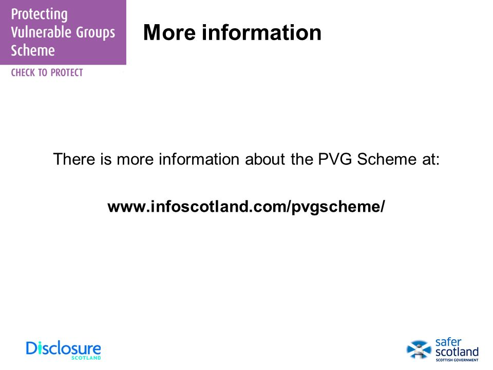 There is more information about the PVG Scheme at: www.infoscotland.com/pvgscheme/ More information