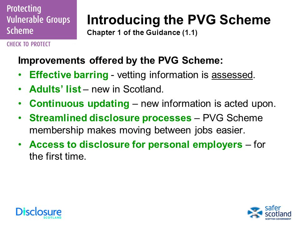 Improvements offered by the PVG Scheme: Effective barring - vetting information is assessed. Adults list – new in Scotland. Continuous updating – new
