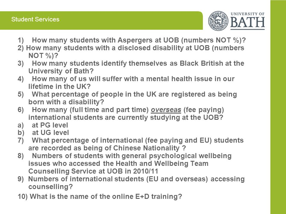 Student Services 1) How many students with Aspergers at UOB (numbers NOT %)? 2) How many students with a disclosed disability at UOB (numbers NOT %)?
