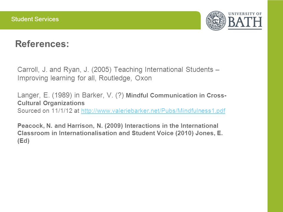 Student Services References: Carroll, J. and Ryan, J. (2005) Teaching International Students – Improving learning for all, Routledge, Oxon Langer, E.
