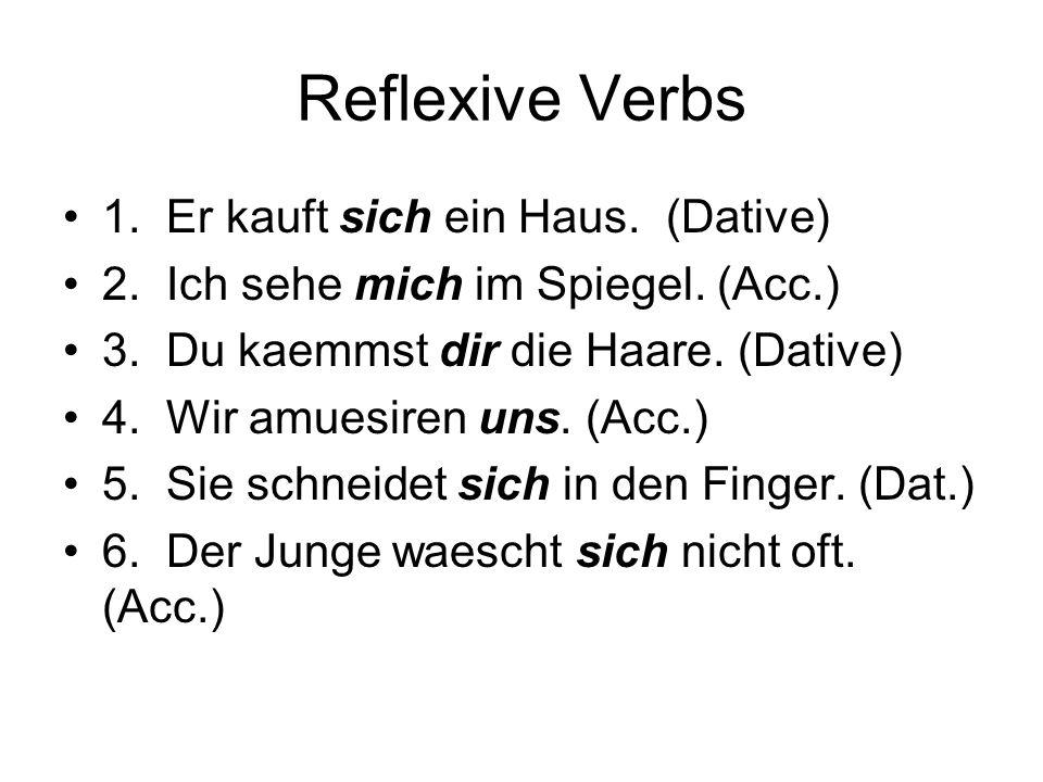 Reflexive Verbs 1. Er kauft sich ein Haus. (Dative) 2. Ich sehe mich im Spiegel. (Acc.) 3. Du kaemmst dir die Haare. (Dative) 4. Wir amuesiren uns. (A