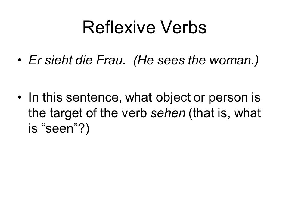 Reflexive Verbs Er sieht die Frau. (He sees the woman.) In this sentence, what object or person is the target of the verb sehen (that is, what is seen