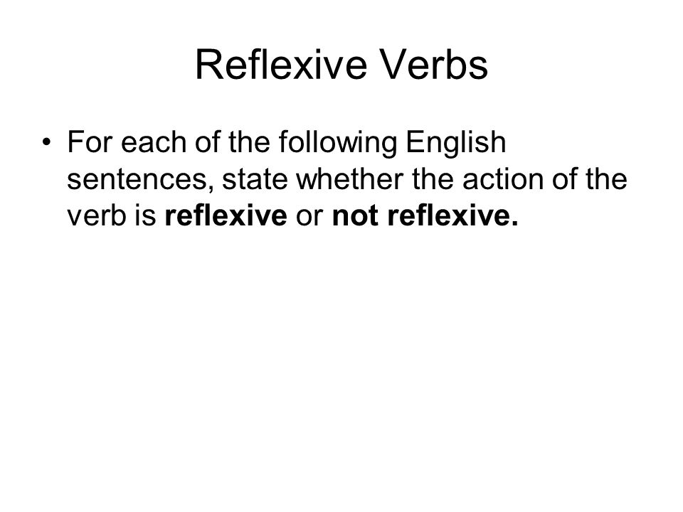 Reflexive Verbs For each of the following English sentences, state whether the action of the verb is reflexive or not reflexive.