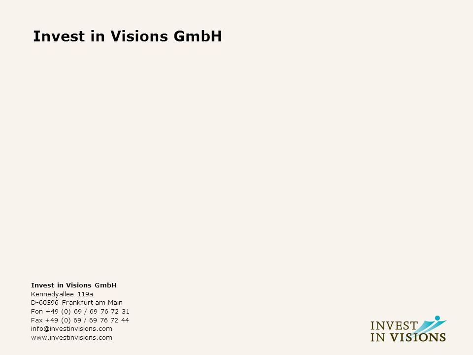 Invest in Visions GmbH Kennedyallee 119a D-60596 Frankfurt am Main Fon +49 (0) 69 / 69 76 72 31 Fax +49 (0) 69 / 69 76 72 44 info@investinvisions.com www.investinvisions.com
