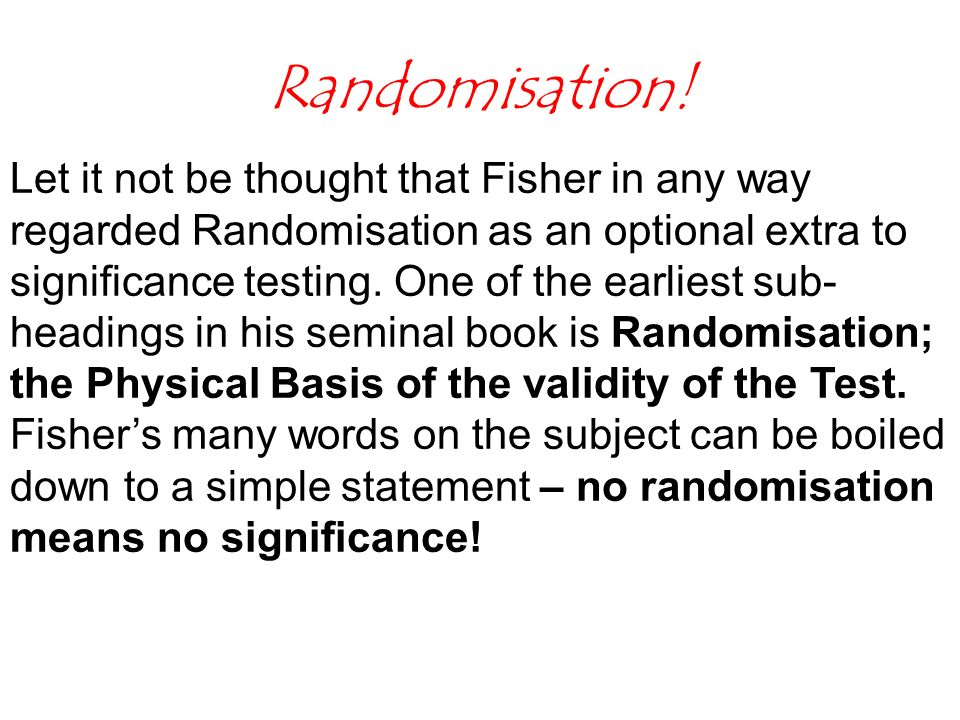 Randomisation! Let it not be thought that Fisher in any way regarded Randomisation as an optional extra to significance testing. One of the earliest s