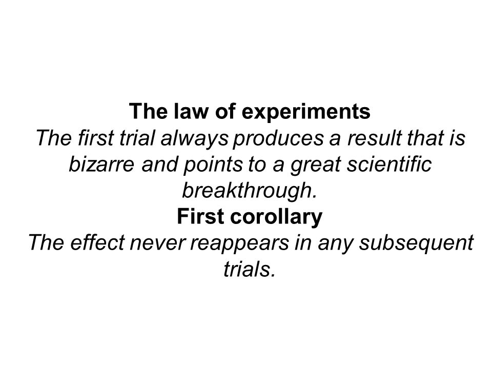 The law of experiments The first trial always produces a result that is bizarre and points to a great scientific breakthrough.