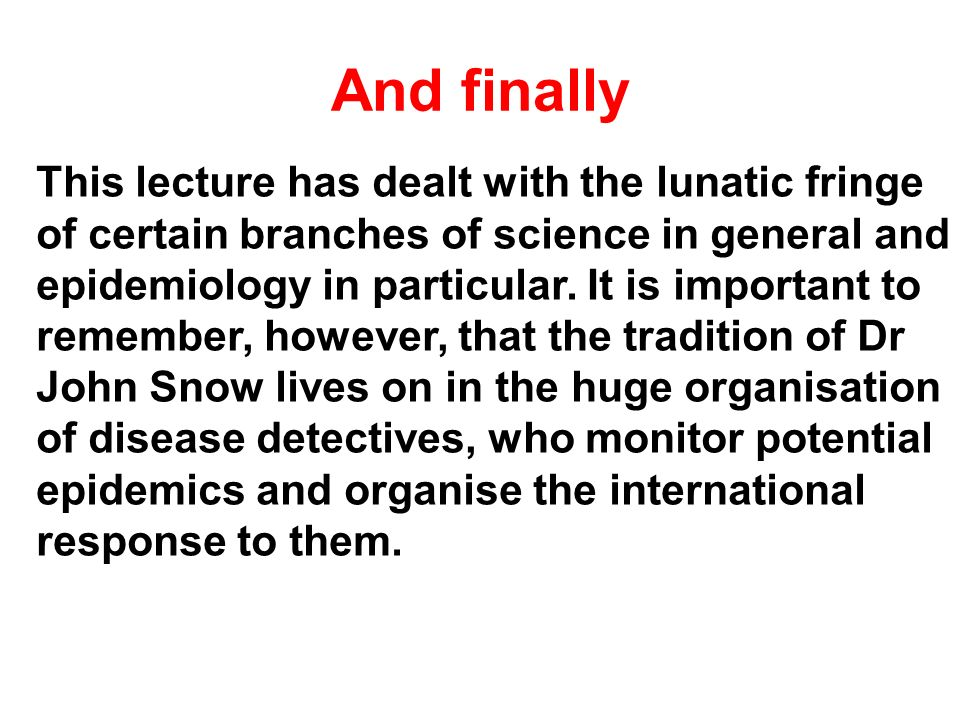 And finally This lecture has dealt with the lunatic fringe of certain branches of science in general and epidemiology in particular. It is important t
