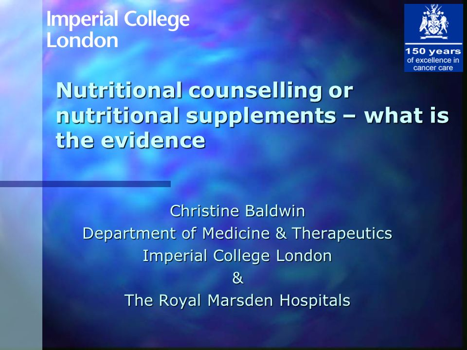Nutritional counselling or nutritional supplements – what is the evidence Christine Baldwin Department of Medicine & Therapeutics Imperial College Lon