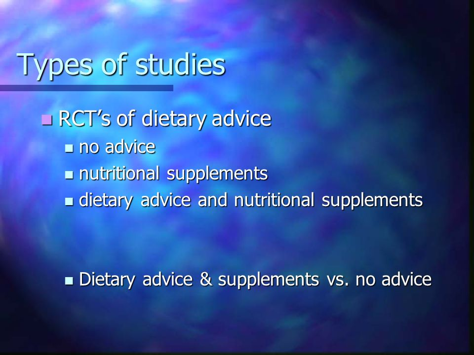 Types of studies RCTs of dietary advice RCTs of dietary advice no advice no advice nutritional supplements nutritional supplements dietary advice and