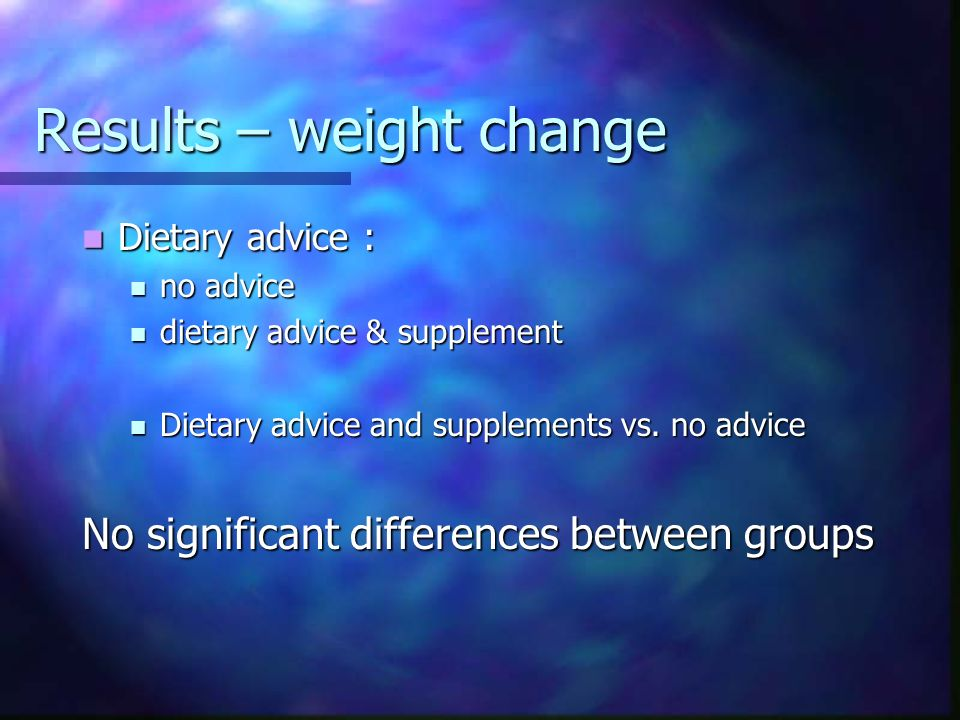 Results Dietary advice vs supplements Dietary advice vs supplements Weight gain Weight gain energy intake energy intake significantly improved in groups consuming supplements