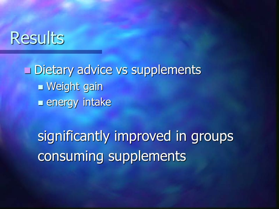 Results Dietary advice vs supplements Dietary advice vs supplements Weight gain Weight gain energy intake energy intake significantly improved in grou