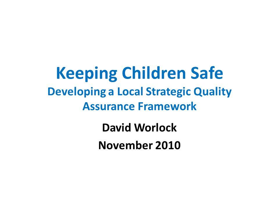 Keeping Children Safe Developing a Local Strategic Quality Assurance Framework David Worlock November 2010