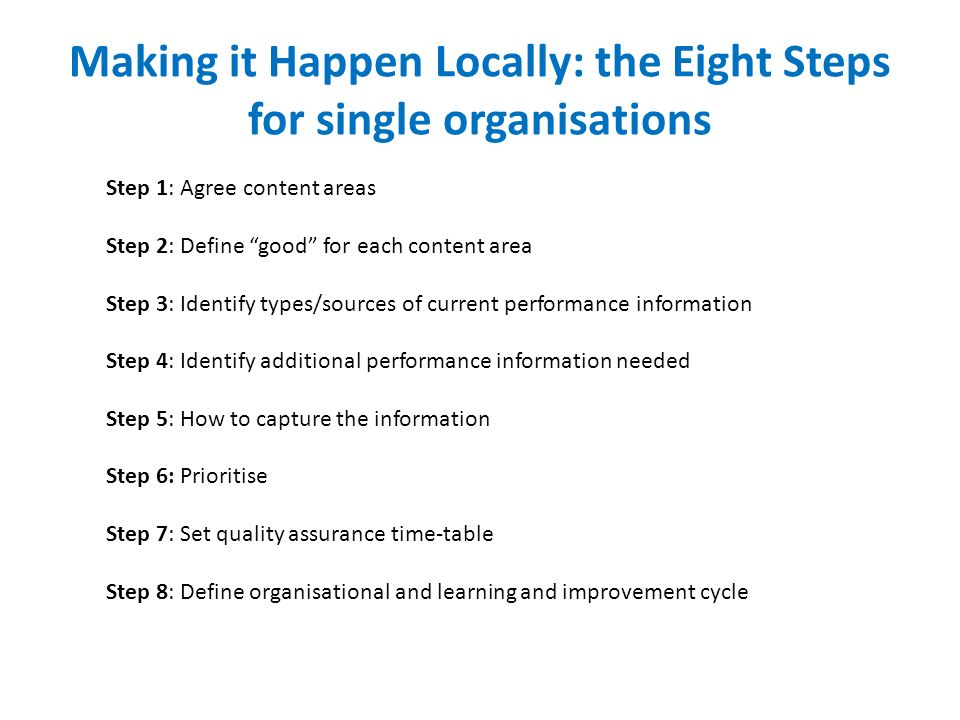 Making it Happen Locally: the Eight Steps for single organisations Step 1: Agree content areas Step 2: Define good for each content area Step 3: Identify types/sources of current performance information Step 4: Identify additional performance information needed Step 5: How to capture the information Step 6: Prioritise Step 7: Set quality assurance time-table Step 8: Define organisational and learning and improvement cycle