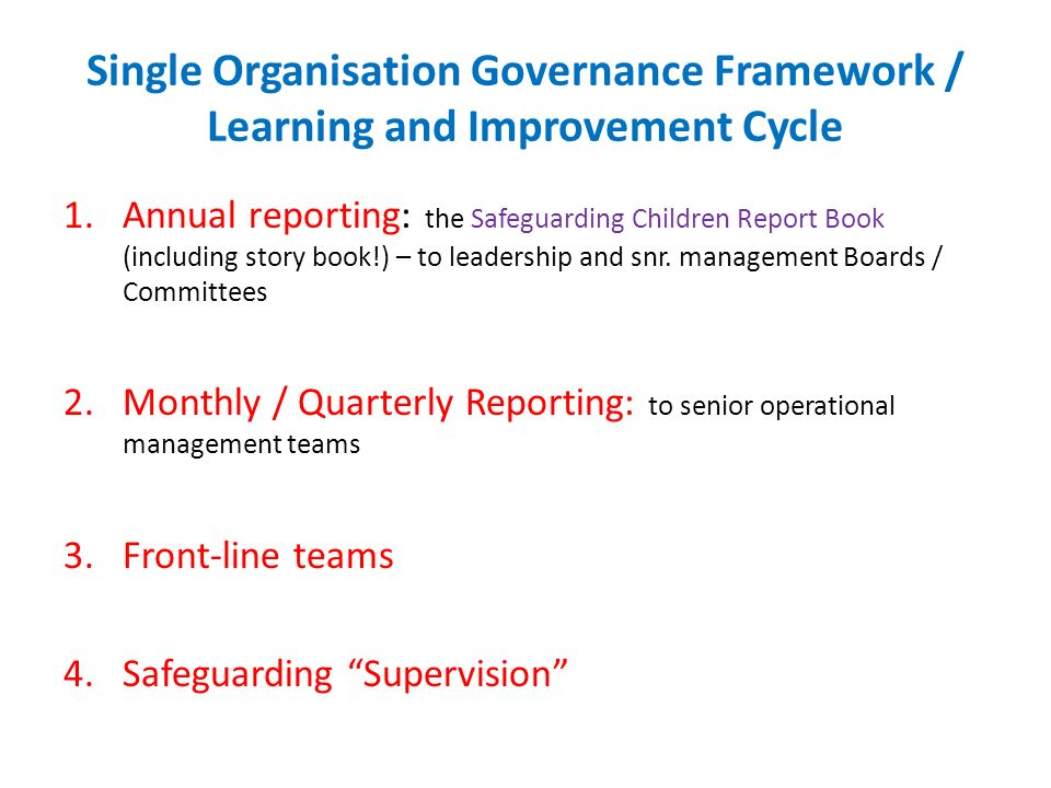 Single Organisation Governance Framework / Learning and Improvement Cycle 1.Annual reporting: the Safeguarding Children Report Book (including story book!) – to leadership and snr.