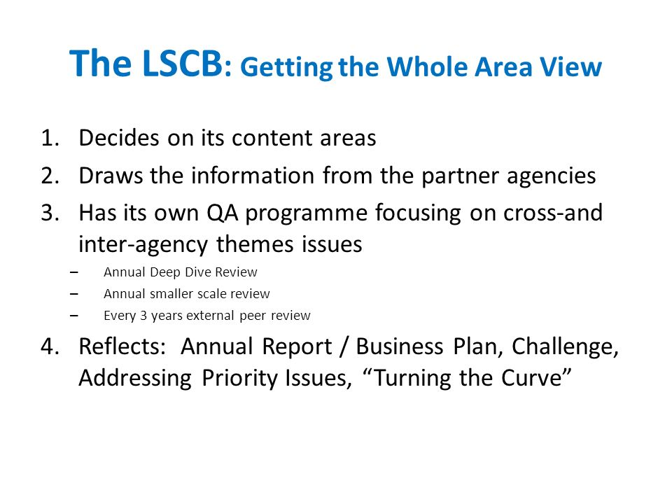 The LSCB : Getting the Whole Area View 1.Decides on its content areas 2.Draws the information from the partner agencies 3.Has its own QA programme focusing on cross-and inter-agency themes issues – Annual Deep Dive Review – Annual smaller scale review – Every 3 years external peer review 4.Reflects: Annual Report / Business Plan, Challenge, Addressing Priority Issues, Turning the Curve