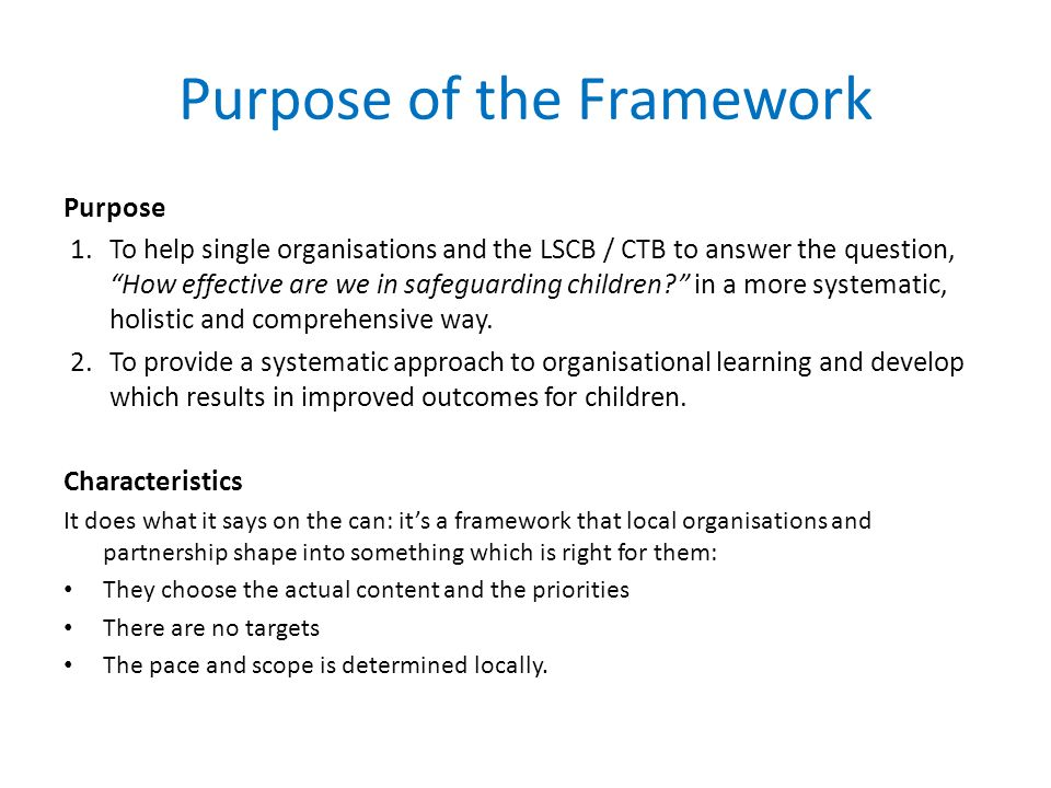 Purpose of the Framework Purpose 1.To help single organisations and the LSCB / CTB to answer the question, How effective are we in safeguarding children.