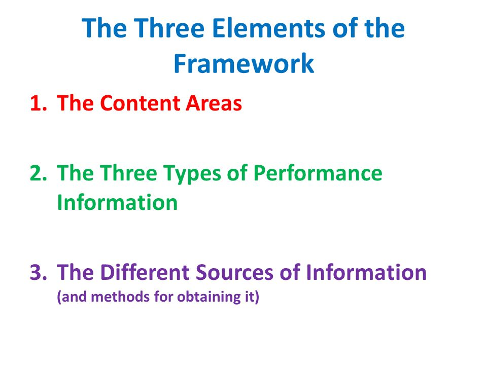 The Three Elements of the Framework 1.The Content Areas 2.The Three Types of Performance Information 3.The Different Sources of Information (and methods for obtaining it)