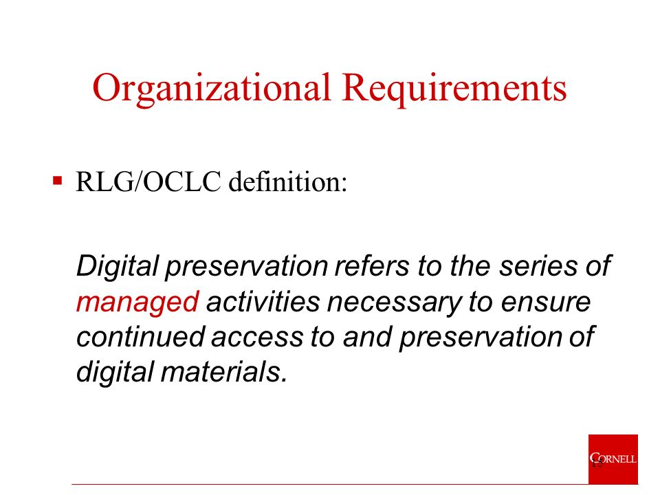 15 Organizational Requirements RLG/OCLC definition: Digital preservation refers to the series of managed activities necessary to ensure continued access to and preservation of digital materials.