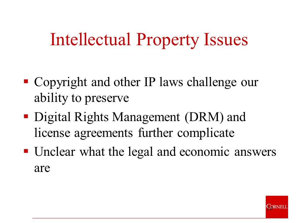 19 Intellectual Property Issues Copyright and other IP laws challenge our ability to preserve Digital Rights Management (DRM) and license agreements further complicate Unclear what the legal and economic answers are
