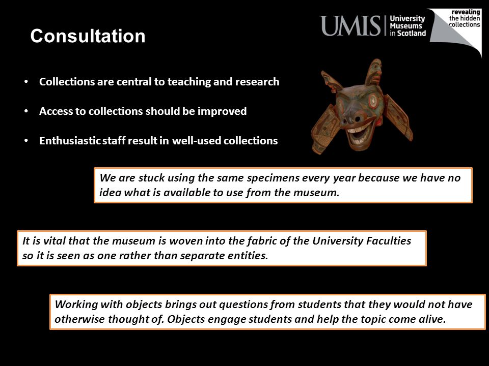 Consultation Collections are central to teaching and research Access to collections should be improved Enthusiastic staff result in well-used collections We are stuck using the same specimens every year because we have no idea what is available to use from the museum.
