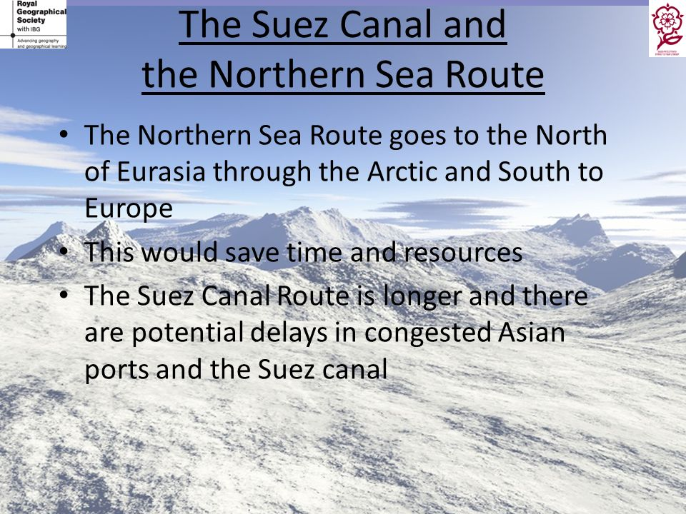 The Suez Canal and the Northern Sea Route The Northern Sea Route goes to the North of Eurasia through the Arctic and South to Europe This would save t