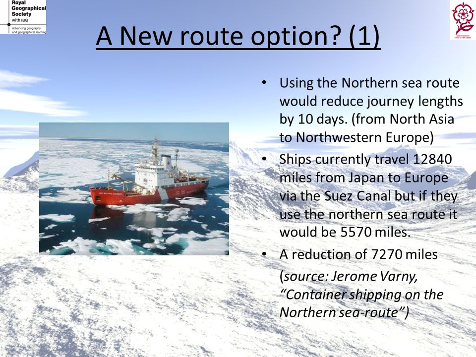 A New route option? (1) Using the Northern sea route would reduce journey lengths by 10 days. (from North Asia to Northwestern Europe) Ships currently