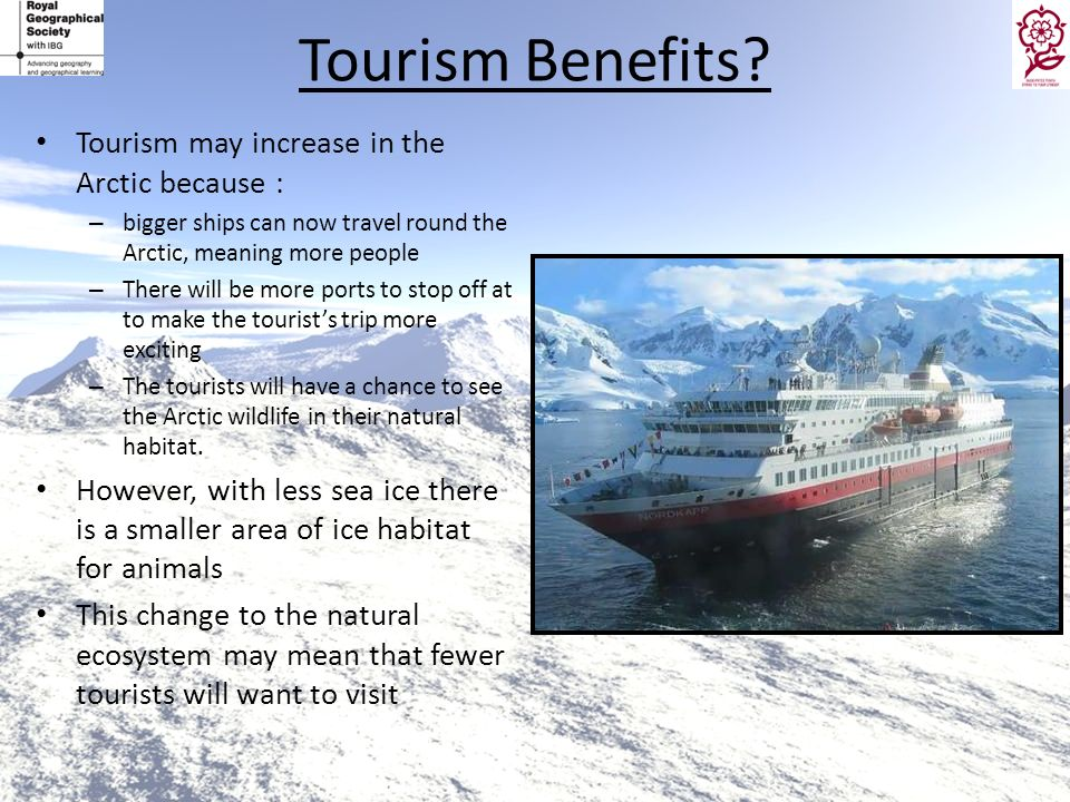 Tourism Benefits? Tourism may increase in the Arctic because : – bigger ships can now travel round the Arctic, meaning more people – There will be mor