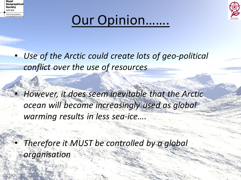 Our Opinion……. Use of the Arctic could create lots of geo-political conflict over the use of resources However, it does seem inevitable that the Arcti