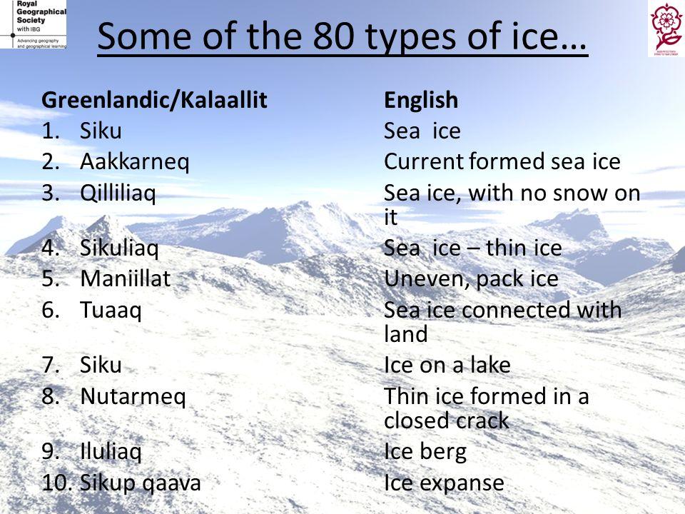 Some of the 80 types of ice… Greenlandic/KalaallitEnglish 1.SikuSea ice 2.AakkarneqCurrent formed sea ice 3.QilliliaqSea ice, with no snow on it 4.Sik